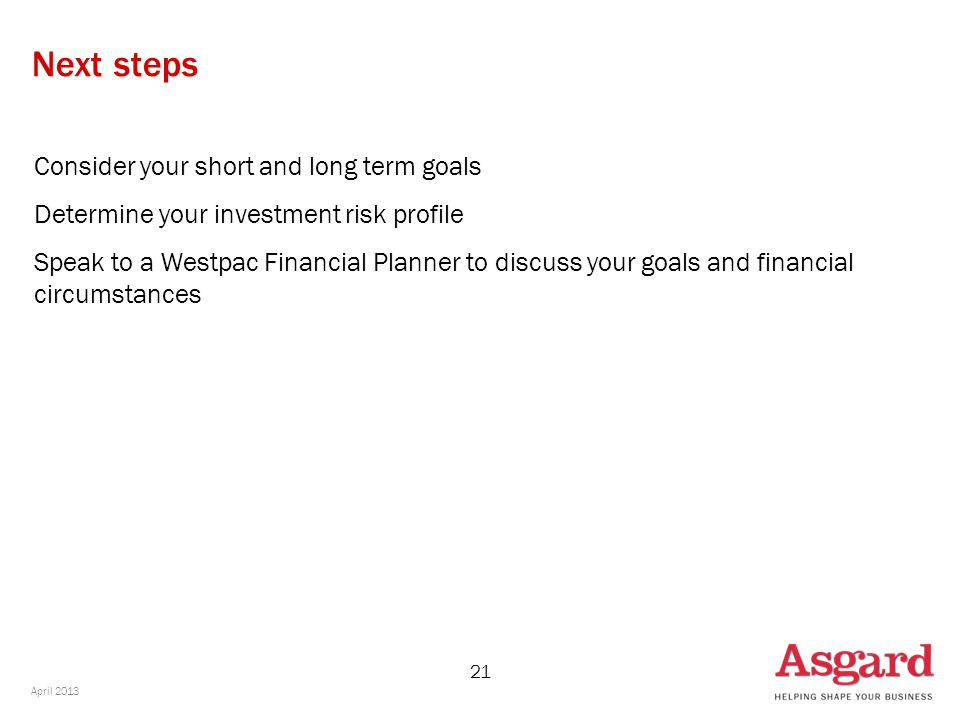 21 Next steps Consider your short and long term goals Determine your investment risk profile Speak to a Westpac Financial Planner to discuss your goals and financial circumstances April 2013