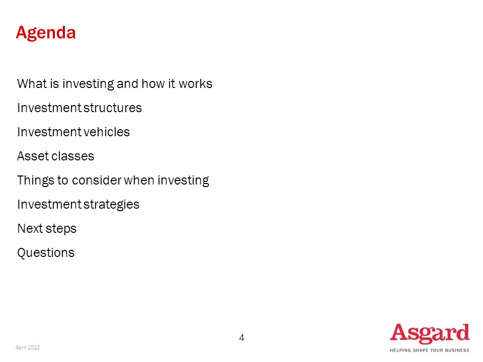 4 Agenda What is investing and how it works Investment structures Investment vehicles Asset classes Things to consider when investing Investment strategies Next steps Questions April 2013