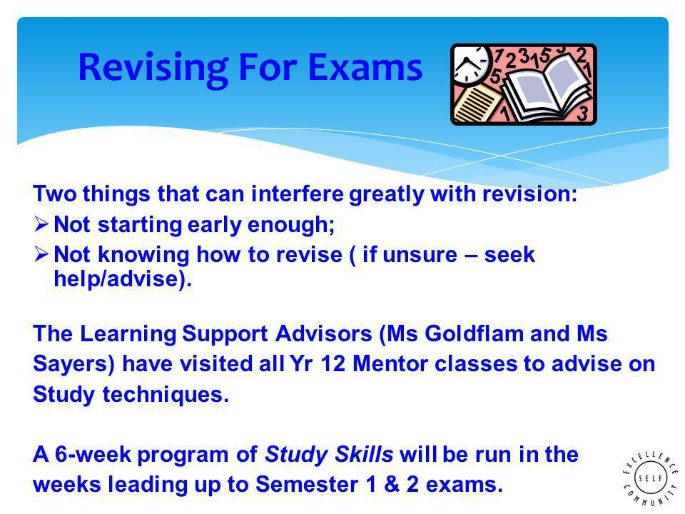Two things that can interfere greatly with revision:  Not starting early enough;  Not knowing how to revise ( if unsure – seek help/advise).