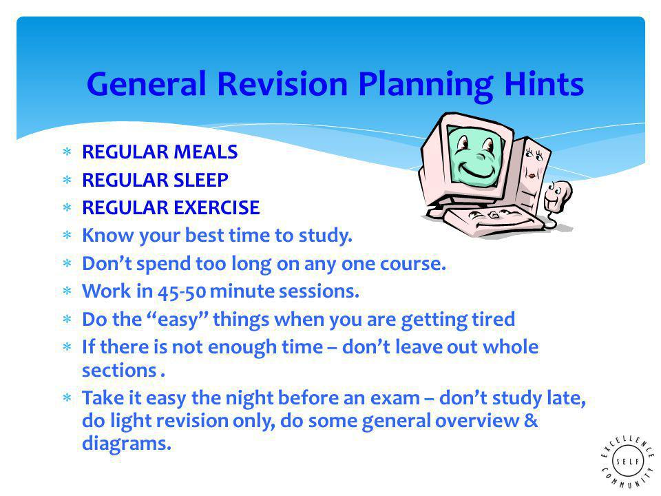  REGULAR MEALS  REGULAR SLEEP  REGULAR EXERCISE  Know your best time to study.