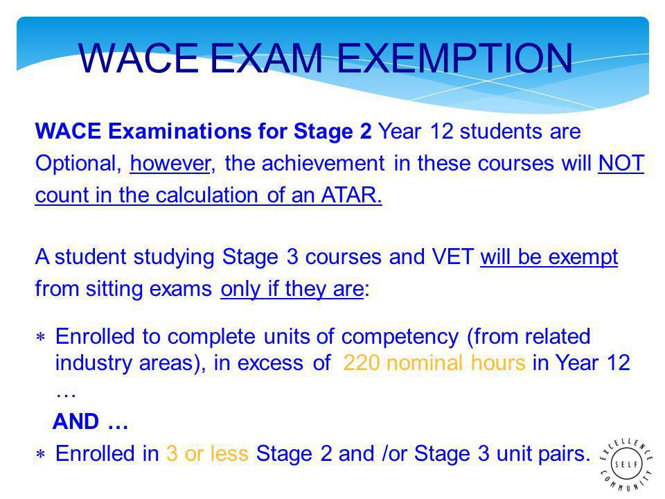 WACE Examinations for Stage 2 Year 12 students are Optional, however, the achievement in these courses will NOT count in the calculation of an ATAR.