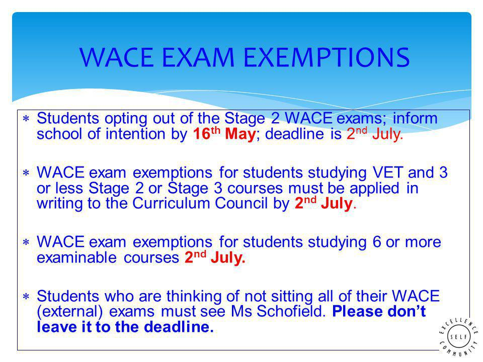  Students opting out of the Stage 2 WACE exams; inform school of intention by 16 th May; deadline is 2 nd July.