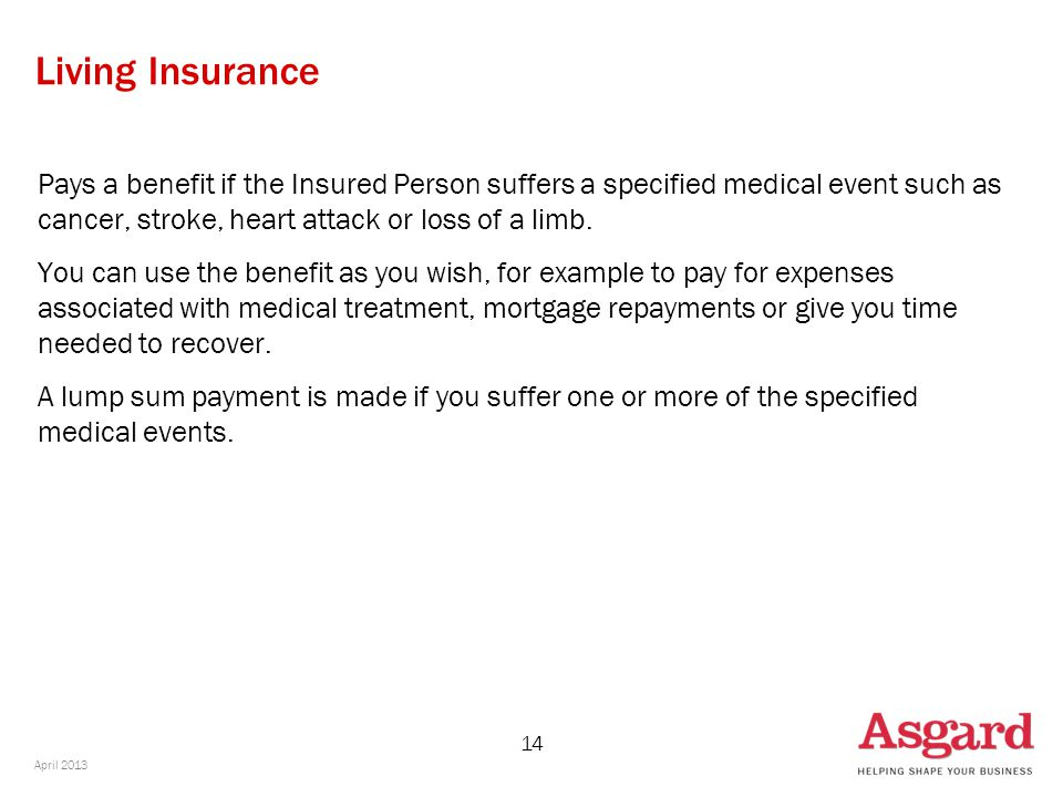 14 Living Insurance Pays a benefit if the Insured Person suffers a specified medical event such as cancer, stroke, heart attack or loss of a limb. You