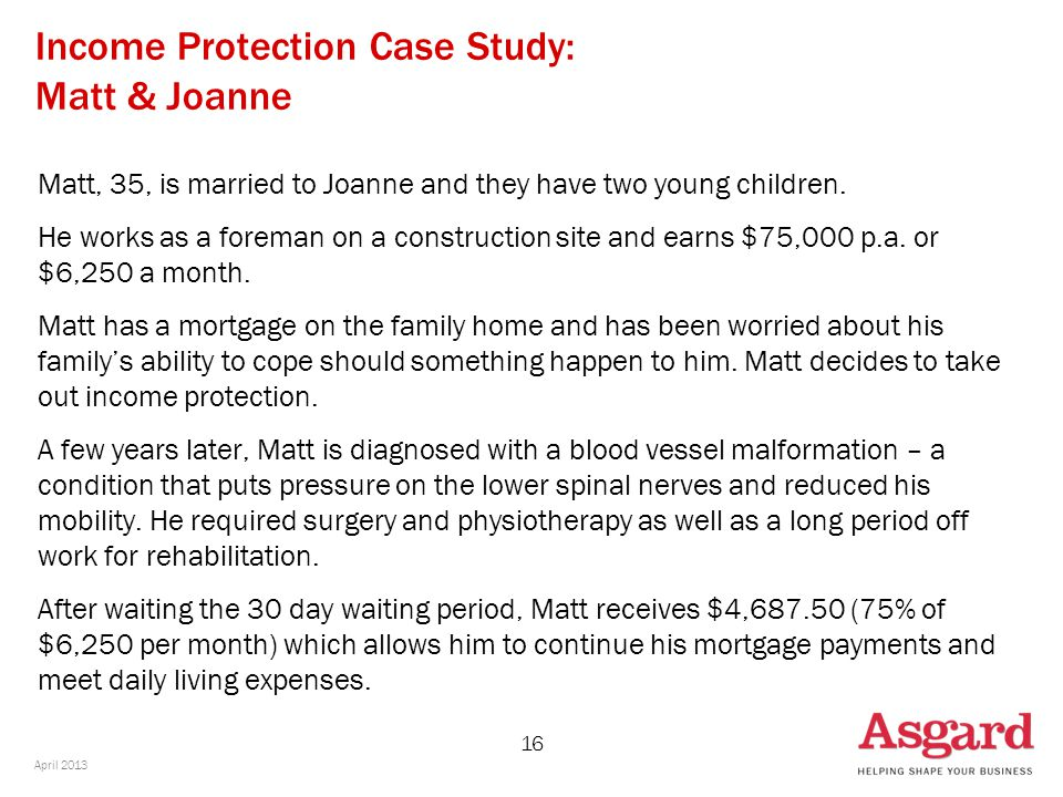 16 Income Protection Case Study: Matt & Joanne Matt, 35, is married to Joanne and they have two young children. He works as a foreman on a constructio