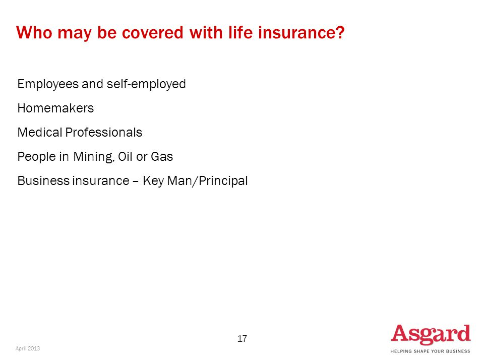 17 Who may be covered with life insurance? Employees and self-employed Homemakers Medical Professionals People in Mining, Oil or Gas Business insuranc