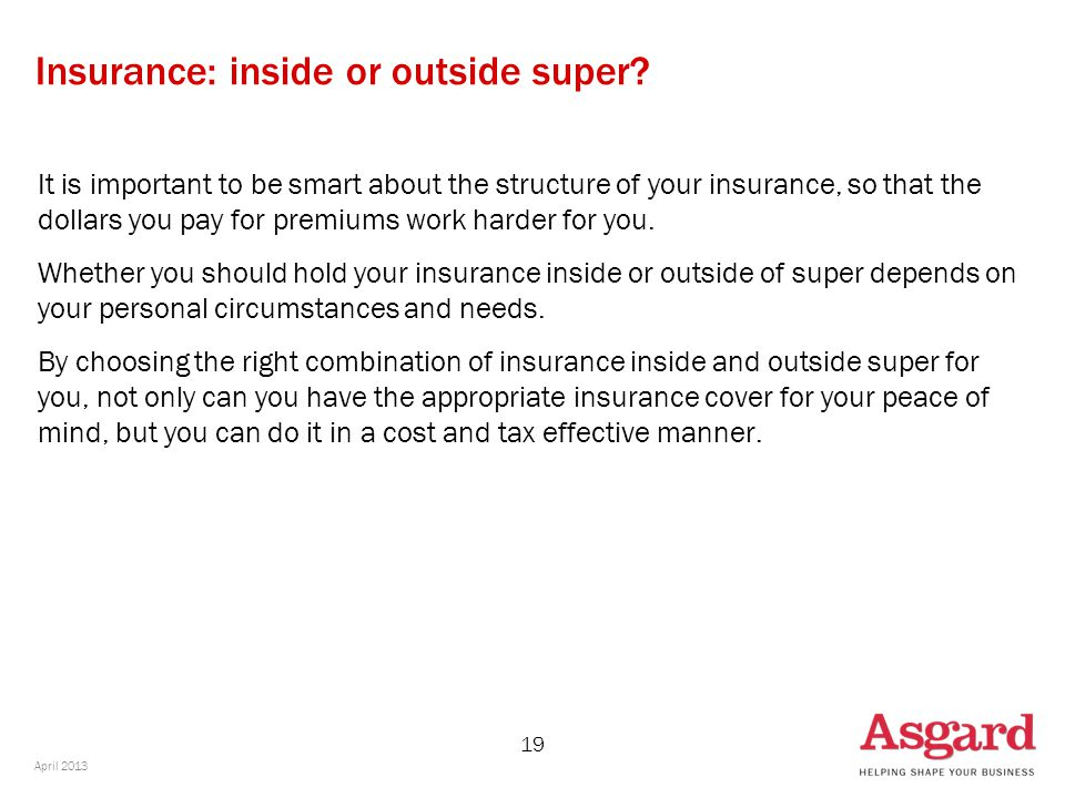 19 Insurance: inside or outside super? It is important to be smart about the structure of your insurance, so that the dollars you pay for premiums wor