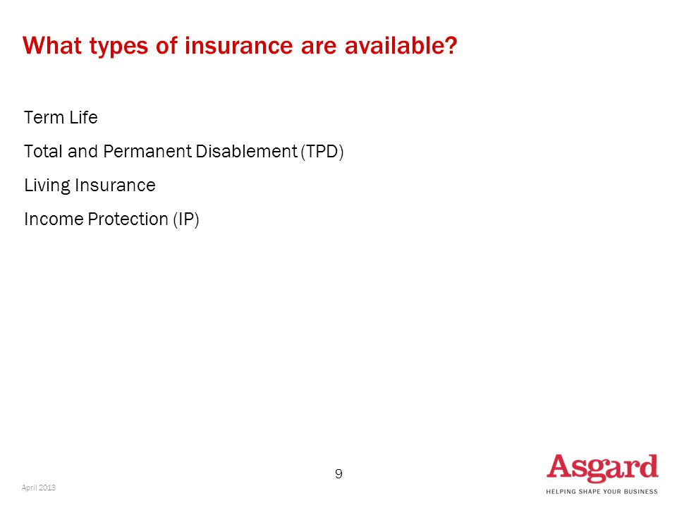 9 What types of insurance are available? Term Life Total and Permanent Disablement (TPD) Living Insurance Income Protection (IP) April 2013