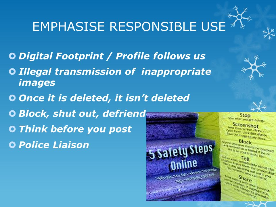 EMPHASISE RESPONSIBLE USE  Digital Footprint / Profile follows us  Illegal transmission of inappropriate images  Once it is deleted, it isn't delet