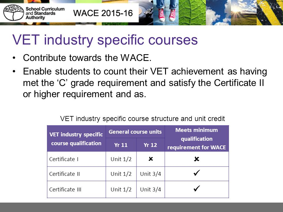 VET industry specific courses Contribute towards the WACE. Enable students to count their VET achievement as having met the 'C' grade requirement and