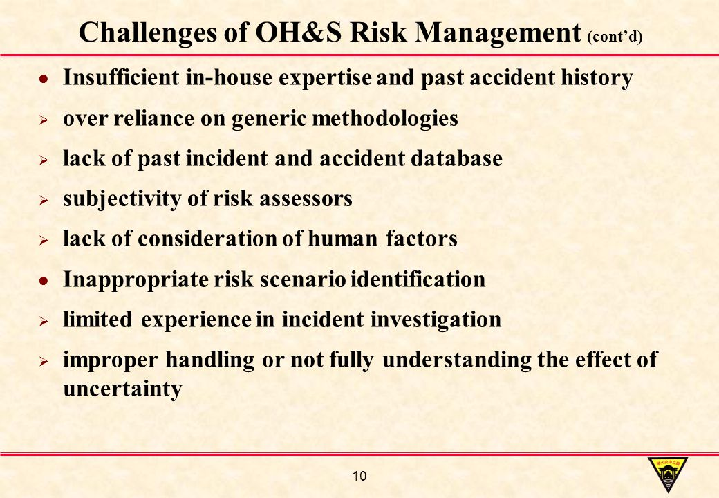 10 Challenges of OH&S Risk Management (cont'd) Insufficient in-house expertise and past accident history  over reliance on generic methodologies  lack of past incident and accident database  subjectivity of risk assessors  lack of consideration of human factors Inappropriate risk scenario identification  limited experience in incident investigation  improper handling or not fully understanding the effect of uncertainty