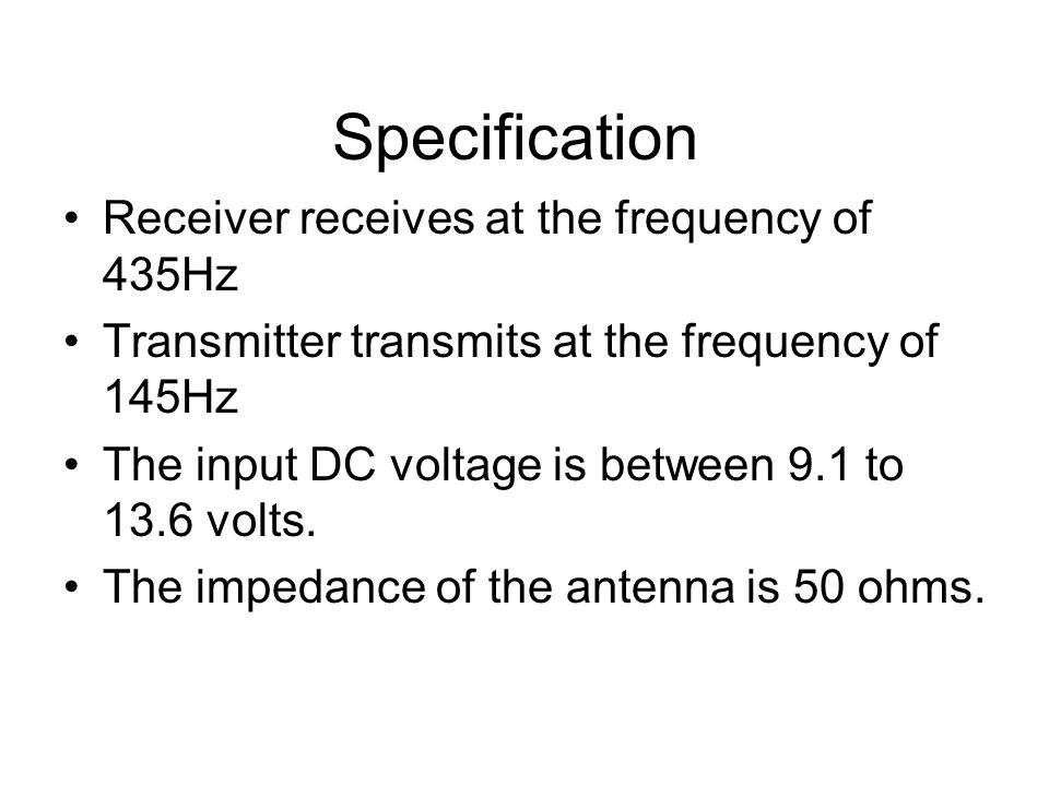 Specification Receiver receives at the frequency of 435Hz Transmitter transmits at the frequency of 145Hz The input DC voltage is between 9.1 to 13.6 volts.