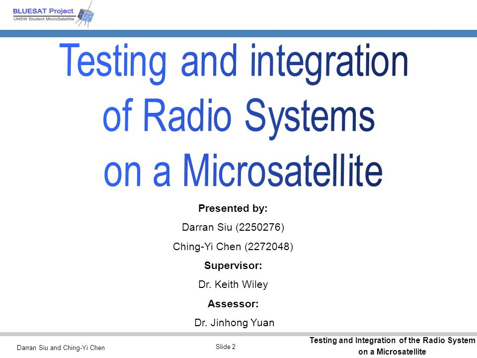 Darran Siu and Ching-Yi Chen Testing and Integration of the Radio System on a Microsatellite Slide 3 Overview of this presentation Introduction to the BLUEsat Project What are the objectives of this thesis project Overview of testing and integration of the Radio Systems on this Microsatellite Scope and Progress Report to date Followed by questions from the audience …