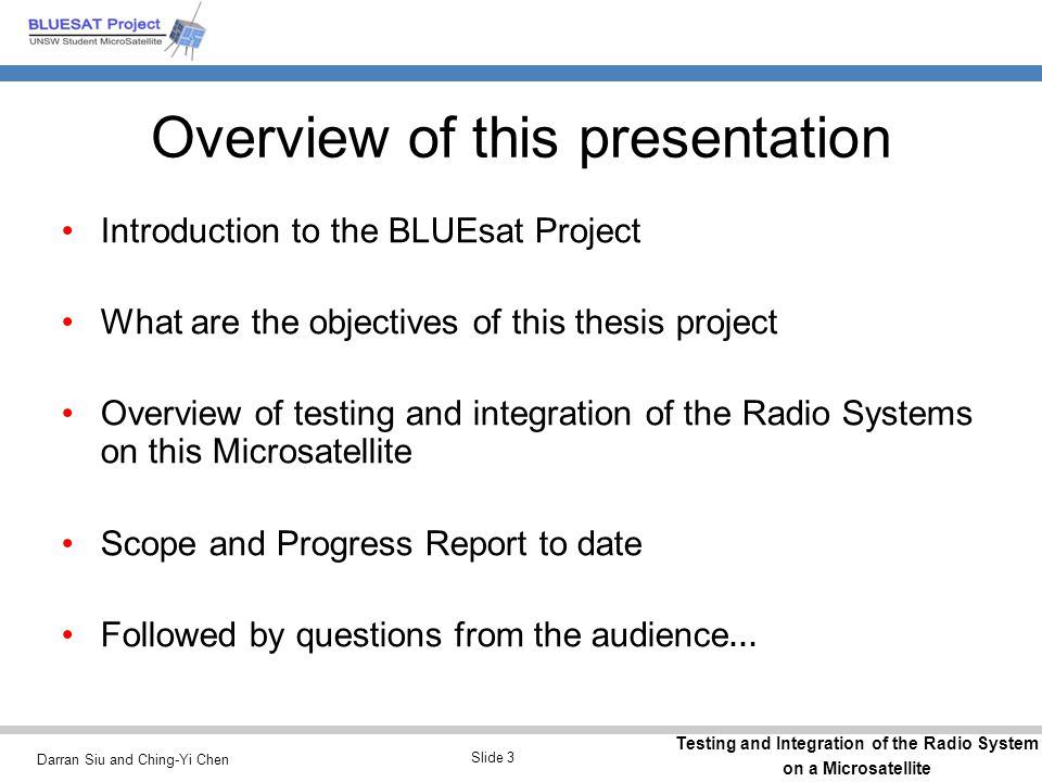 Darran Siu and Ching-Yi Chen Testing and Integration of the Radio System on a Microsatellite Slide 14 Particular Engineering Challenges with BLUEsat Complex Space Systems Engineering Lack of Knowledge Expensive operation Limited Resources Lack of Experience