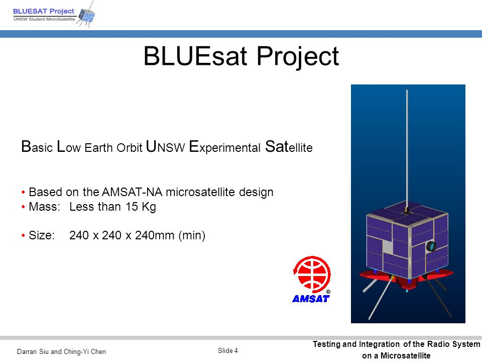 Darran Siu and Ching-Yi Chen Testing and Integration of the Radio System on a Microsatellite Slide 4 B asic L ow Earth Orbit U NSW E xperimental Sat ellite Based on the AMSAT-NA microsatellite design Mass:Less than 15 Kg Size:240 x 240 x 240mm (min) BLUEsat Project