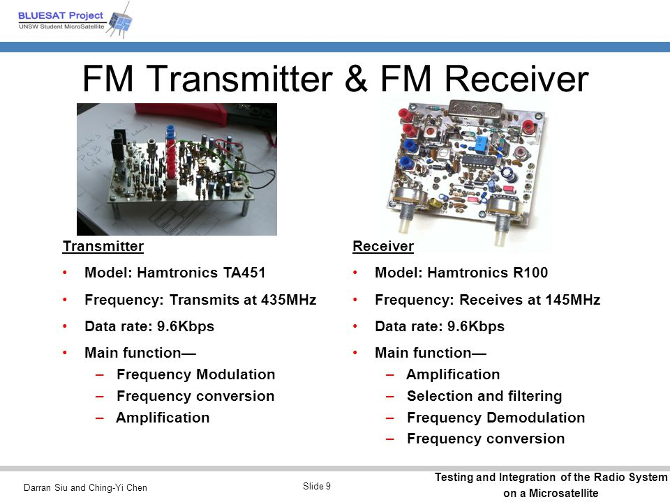 Darran Siu and Ching-Yi Chen Testing and Integration of the Radio System on a Microsatellite Slide 9 FM Transmitter & FM Receiver Receiver Model: Hamt