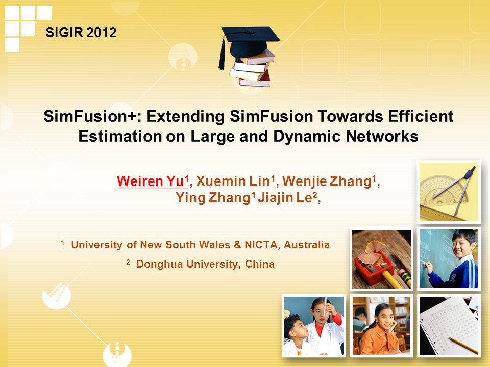 Weiren Yu 1, Xuemin Lin 1, Wenjie Zhang 1, Ying Zhang 1 Jiajin Le 2, SimFusion+: Extending SimFusion Towards Efficient Estimation on Large and Dynamic Networks 1 University of New South Wales & NICTA, Australia 2 Donghua University, China SIGIR 2012