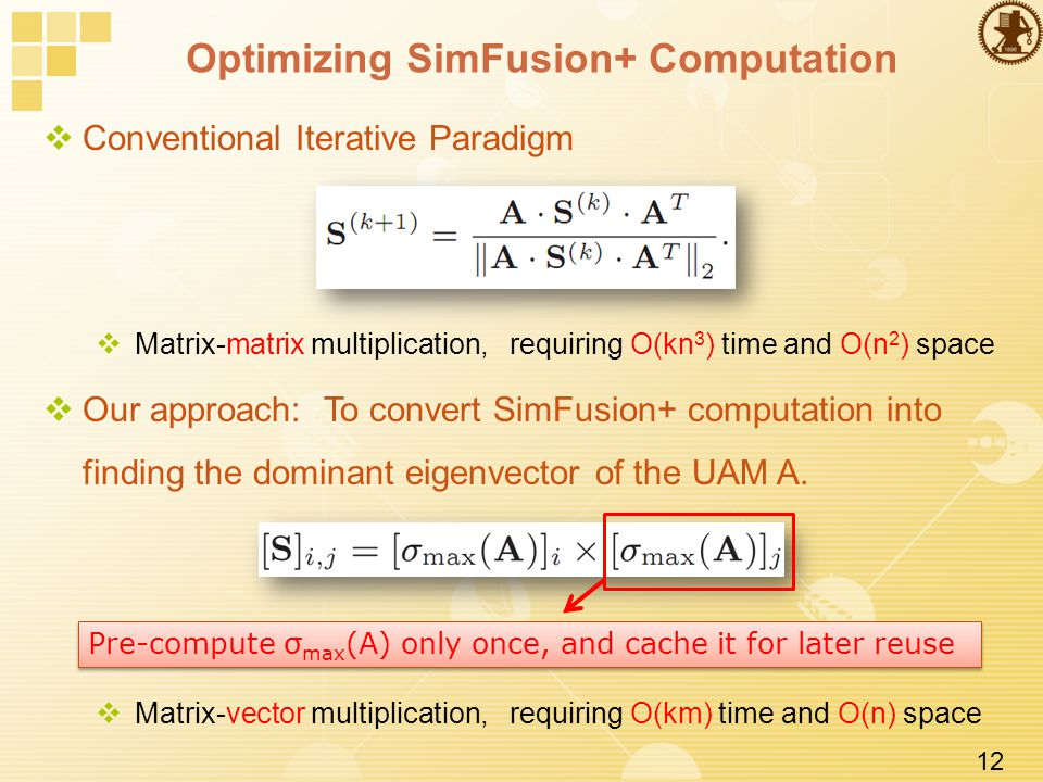 12 Optimizing SimFusion+ Computation  Conventional Iterative Paradigm  Matrix-matrix multiplication, requiring O(kn 3 ) time and O(n 2 ) space  Our approach: To convert SimFusion+ computation into finding the dominant eigenvector of the UAM A.