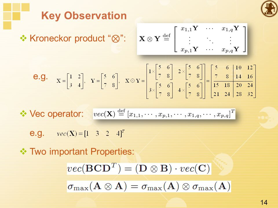 14 Key Observation  Kroneckor product ⊗ : e.g.  Vec operator: e.g.  Two important Properties: