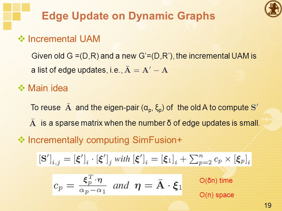19 Edge Update on Dynamic Graphs  Incremental UAM Given old G =(D,R) and a new G'=(D,R'), the incremental UAM is a list of edge updates, i.e.,  Main idea To reuse and the eigen-pair (α p, ξ p ) of the old A to compute is a sparse matrix when the number δ of edge updates is small.