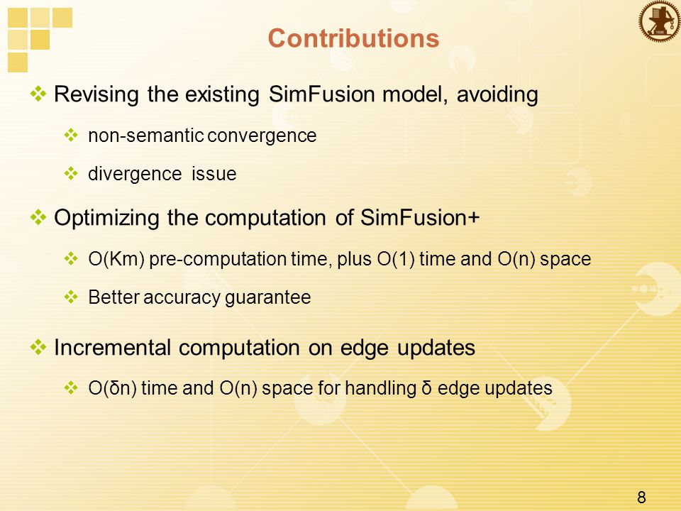 8 Contributions  Revising the existing SimFusion model, avoiding  non-semantic convergence  divergence issue  Optimizing the computation of SimFusion+  O(Km) pre-computation time, plus O(1) time and O(n) space  Better accuracy guarantee  Incremental computation on edge updates  O(δn) time and O(n) space for handling δ edge updates