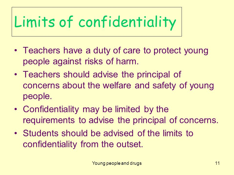 Young people and drugs11 Limits of confidentiality Teachers have a duty of care to protect young people against risks of harm.
