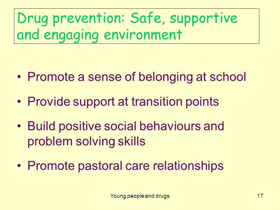 Young people and drugs17 Drug prevention: Safe, supportive and engaging environment Promote a sense of belonging at school Provide support at transition points Build positive social behaviours and problem solving skills Promote pastoral care relationships