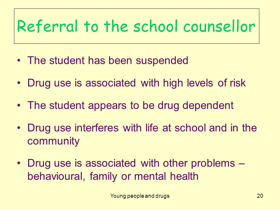 Young people and drugs20 Referral to the school counsellor The student has been suspended Drug use is associated with high levels of risk The student appears to be drug dependent Drug use interferes with life at school and in the community Drug use is associated with other problems – behavioural, family or mental health
