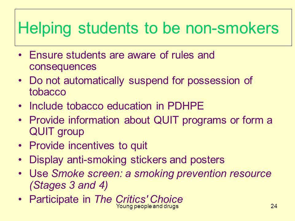 Young people and drugs24 Helping students to be non-smokers Ensure students are aware of rules and consequences Do not automatically suspend for possession of tobacco Include tobacco education in PDHPE Provide information about QUIT programs or form a QUIT group Provide incentives to quit Display anti-smoking stickers and posters Use Smoke screen: a smoking prevention resource (Stages 3 and 4) Participate in The Critics Choice