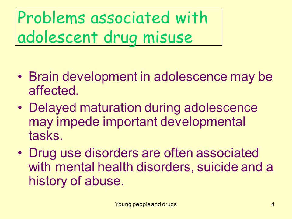 Young people and drugs4 Problems associated with adolescent drug misuse Brain development in adolescence may be affected.