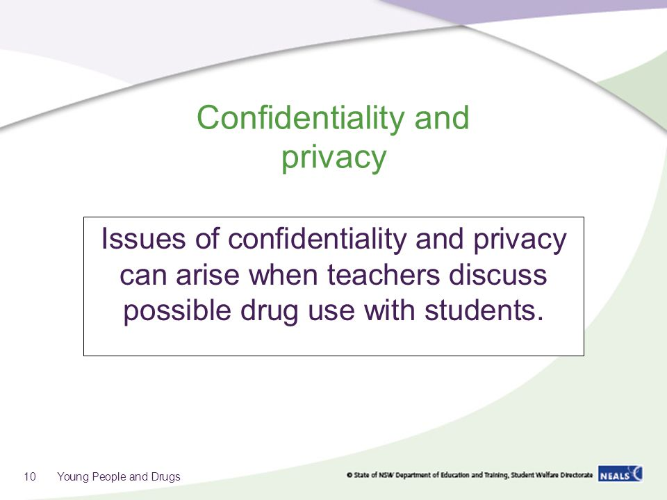 Confidentiality and privacy Issues of confidentiality and privacy can arise when teachers discuss possible drug use with students.