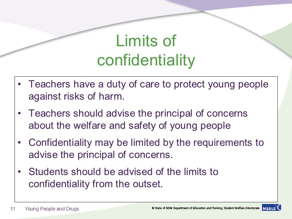Limits of confidentiality Teachers have a duty of care to protect young people against risks of harm.