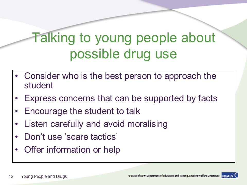 Talking to young people about possible drug use Consider who is the best person to approach the student Express concerns that can be supported by facts Encourage the student to talk Listen carefully and avoid moralising Don't use 'scare tactics' Offer information or help 12 Young People and Drugs