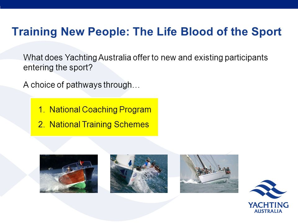Training New People: The Life Blood of the Sport What does Yachting Australia offer to new and existing participants entering the sport? A choice of p