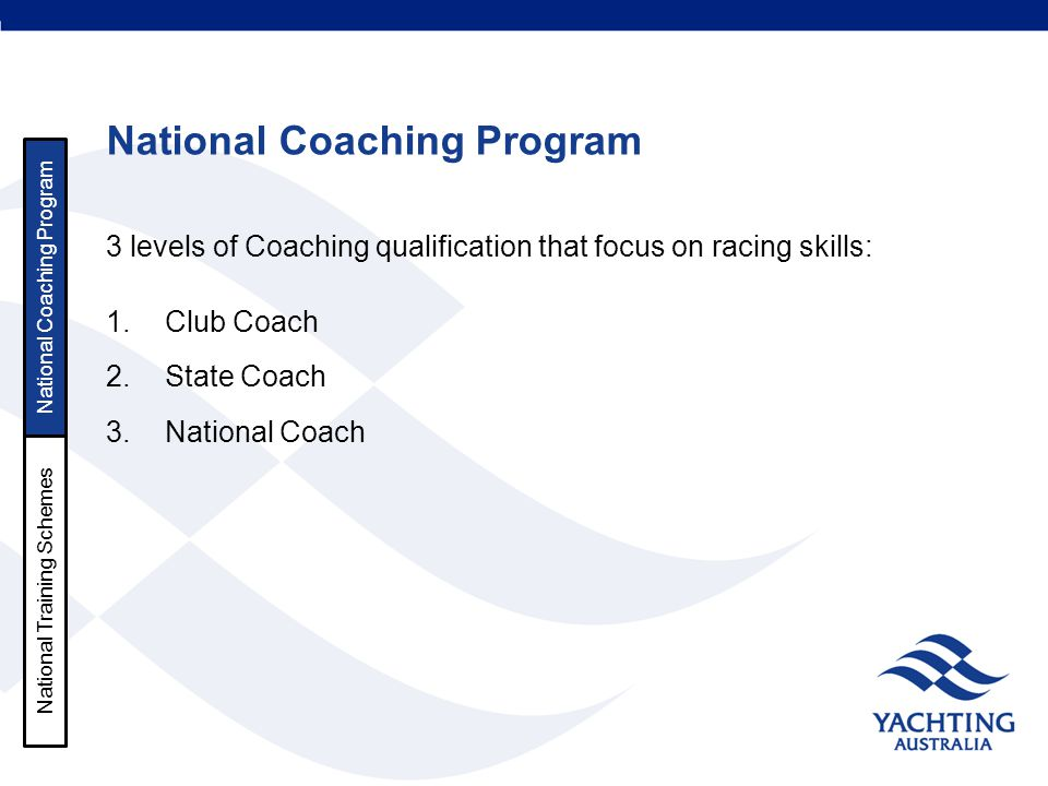 National Coaching Program 3 levels of Coaching qualification that focus on racing skills: 1.Club Coach 2.State Coach 3.National Coach National Coachin
