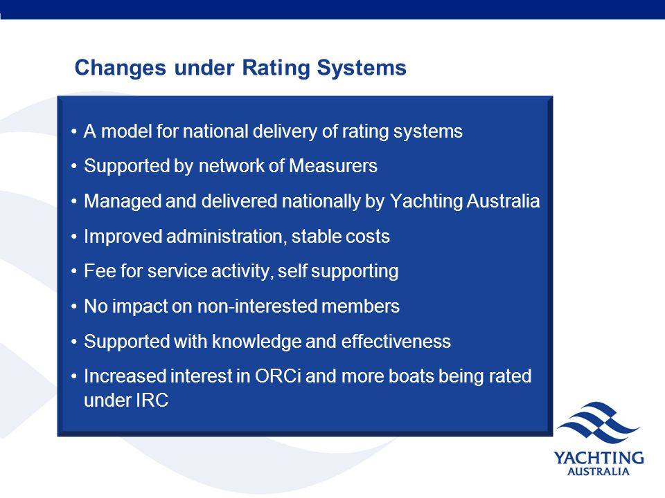 A model for national delivery of rating systems Supported by network of Measurers Managed and delivered nationally by Yachting Australia Improved administration, stable costs Fee for service activity, self supporting No impact on non-interested members Supported with knowledge and effectiveness Increased interest in ORCi and more boats being rated under IRC Changes under Rating Systems