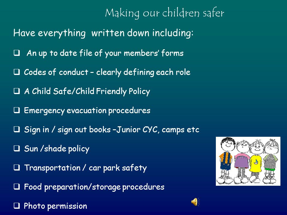 Have everything written down including:  An up to date file of your members' forms  Codes of conduct – clearly defining each role  A Child Safe/Child Friendly Policy  Emergency evacuation procedures  Sign in / sign out books –Junior CYC, camps etc  Sun /shade policy  Transportation / car park safety  Food preparation/storage procedures  Photo permission  Making our children safer