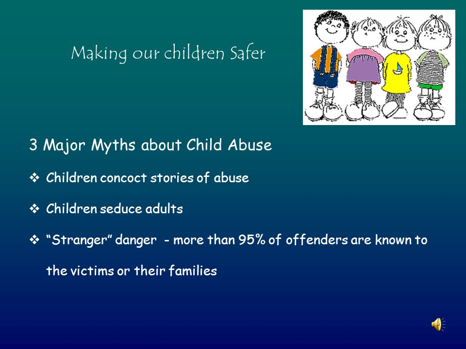 3 Major Myths about Child Abuse  Children concoct stories of abuse  Children seduce adults  Stranger danger - more than 95% of offenders are known to the victims or their families Making our children Safer