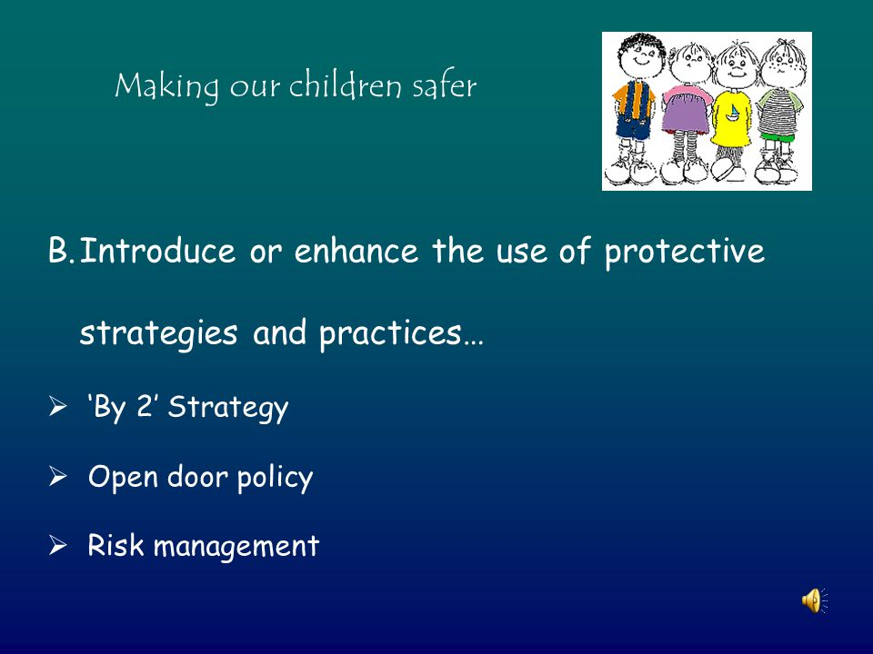 Making our children safer B.Introduce or enhance the use of protective strategies and practices…  'By 2' Strategy  Open door policy  Risk management