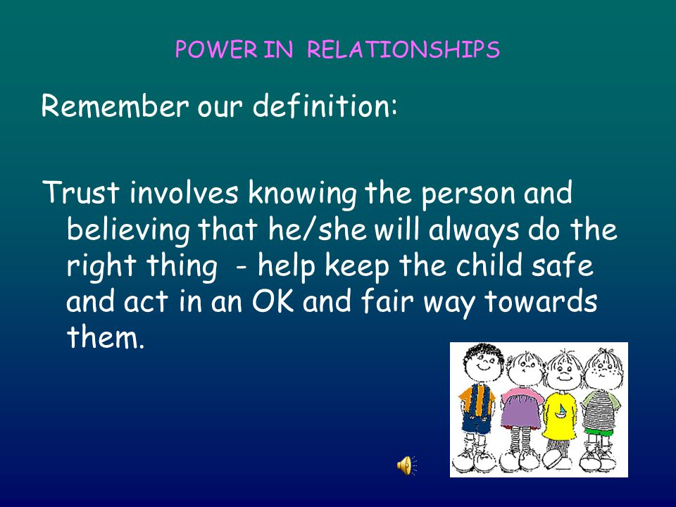 POWER IN RELATIONSHIPS Remember our definition: Trust involves knowing the person and believing that he/she will always do the right thing - help keep the child safe and act in an OK and fair way towards them.