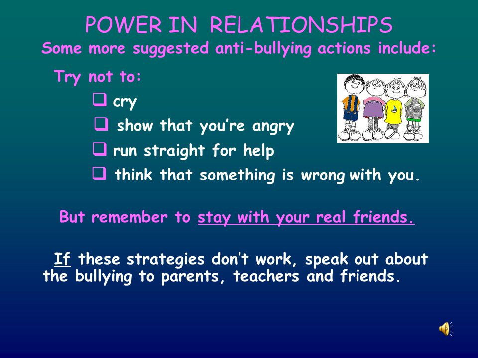 POWER IN RELATIONSHIPS Some more suggested anti-bullying actions include: Try not to:  cry  show that you're angry  run straight for help  think that something is wrong with you.