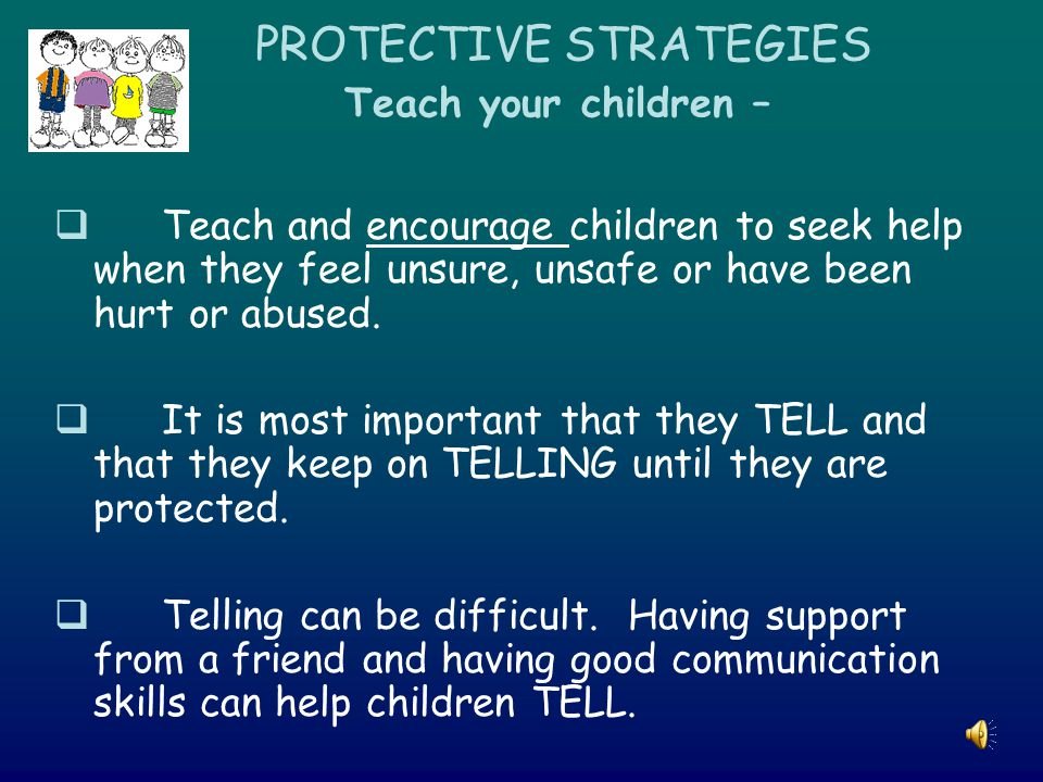 PROTECTIVE STRATEGIES Teach your children –  Teach and encourage children to seek help when they feel unsure, unsafe or have been hurt or abused.