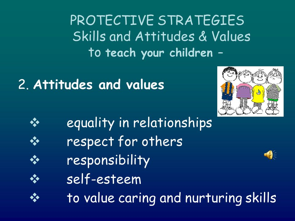 PROTECTIVE STRATEGIES Skills and Attitudes & Values to teach your children – 2.