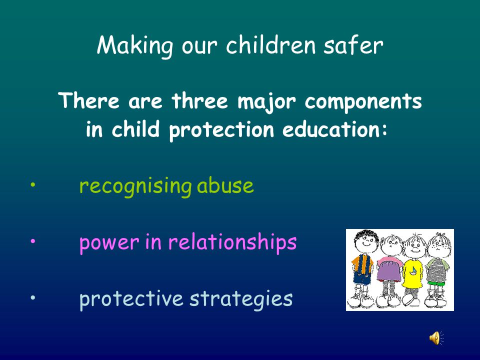 Making our children safer There are three major components in child protection education: recognising abuse power in relationships protective strategies