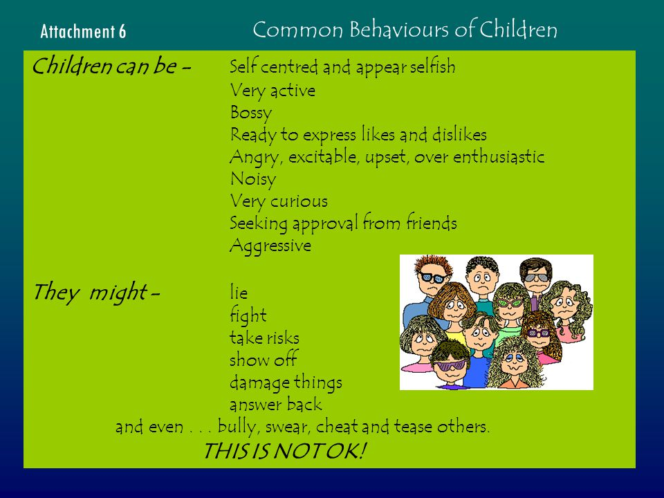 Common Behaviours of Children Attachment 6 Children can be - Self centred and appear selfish Very active Bossy Ready to express likes and dislikes Angry, excitable, upset, over enthusiastic Noisy Very curious Seeking approval from friends Aggressive They might - lie fight take risks show off damage things answer back and even...