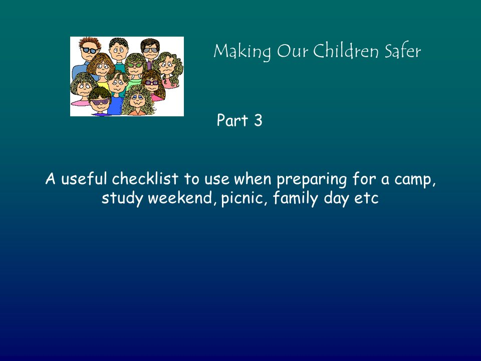 Part 3 A useful checklist to use when preparing for a camp, study weekend, picnic, family day etc Making Our Children Safer