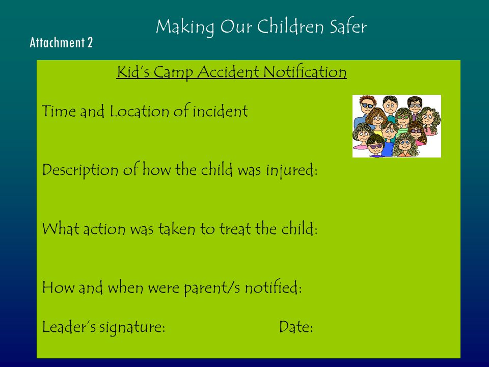 Kid's Camp Accident Notification Time and Location of incident Description of how the child was injured: What action was taken to treat the child: How and when were parent/s notified: Leader's signature: Date: Attachment 2