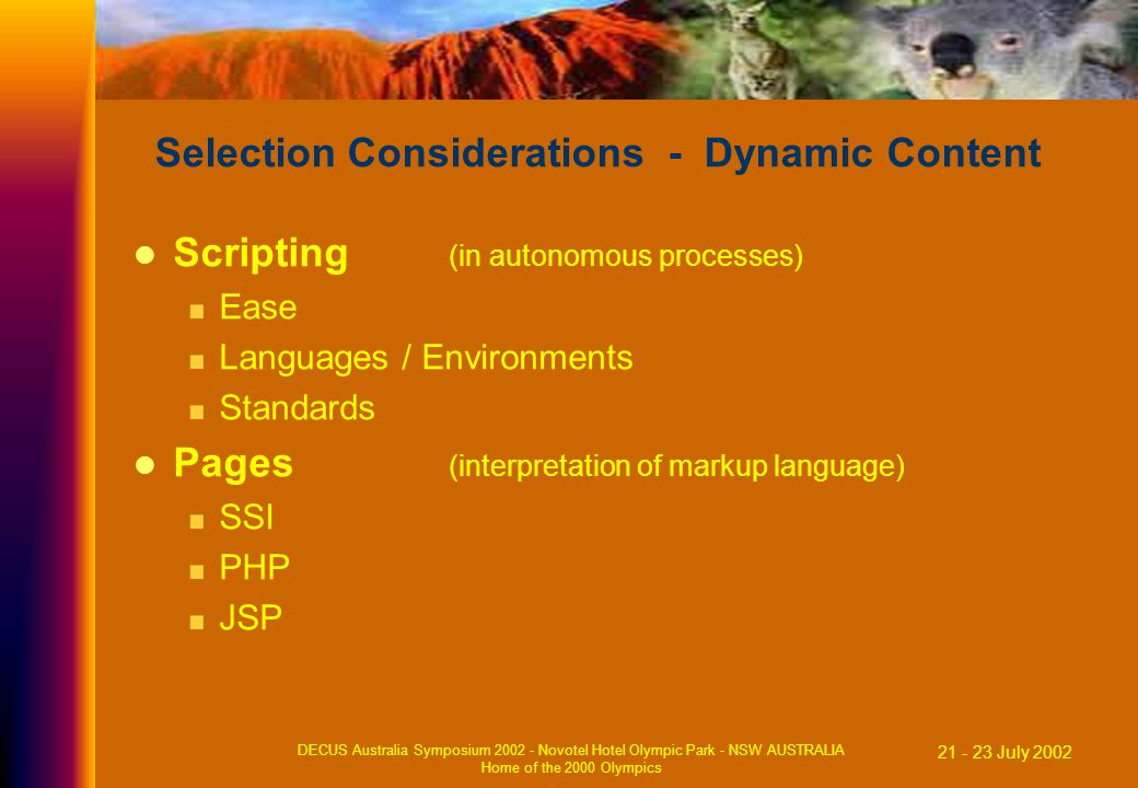 21 - 23 July 2002 DECUS Australia Symposium 2002 - Novotel Hotel Olympic Park - NSW AUSTRALIA Home of the 2000 Olympics Selection Considerations - Dynamic Content Scripting (in autonomous processes) Ease Languages / Environments Standards Pages (interpretation of markup language) SSI PHP JSP