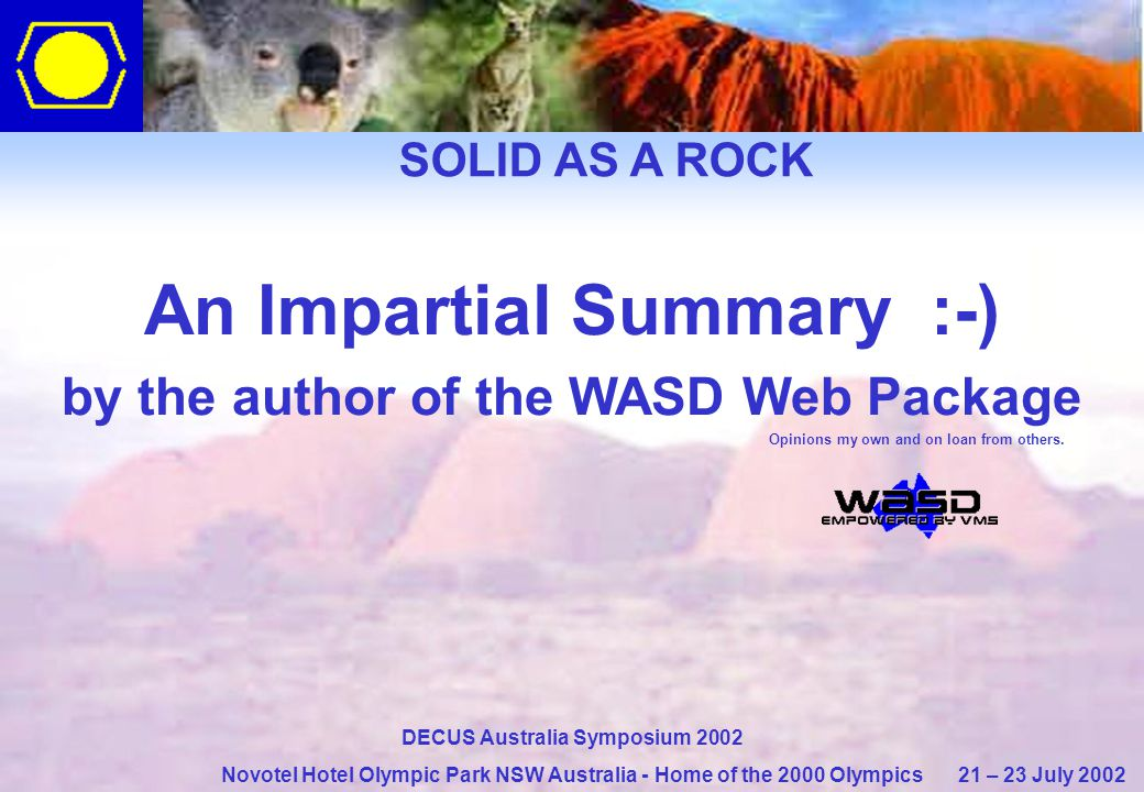 SOLID AS A ROCK DECUS Australia Symposium 2002 Novotel Hotel Olympic Park NSW Australia - Home of the 2000 Olympics 21 – 23 July 2002 An Impartial Summary :-) by the author of the WASD Web Package Opinions my own and on loan from others.