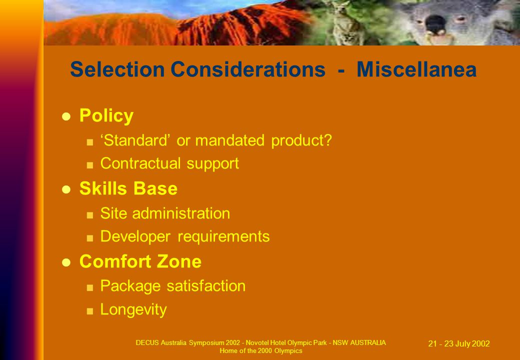 21 - 23 July 2002 DECUS Australia Symposium 2002 - Novotel Hotel Olympic Park - NSW AUSTRALIA Home of the 2000 Olympics Selection Considerations - Miscellanea Policy 'Standard' or mandated product.