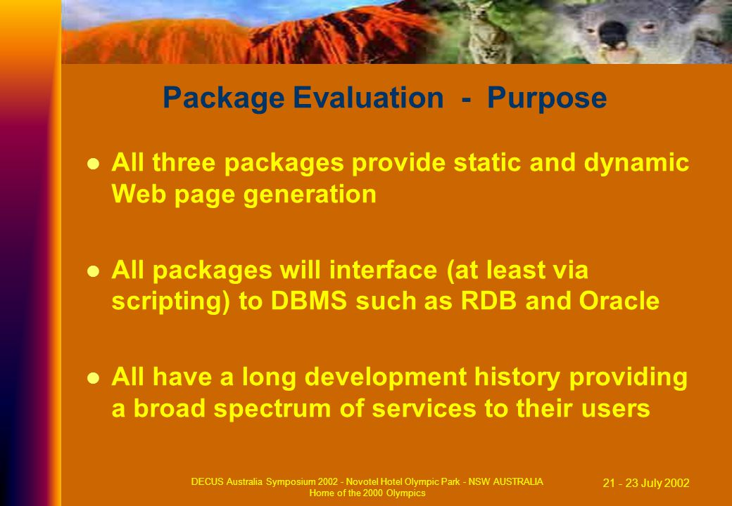21 - 23 July 2002 DECUS Australia Symposium 2002 - Novotel Hotel Olympic Park - NSW AUSTRALIA Home of the 2000 Olympics Package Evaluation - Purpose All three packages provide static and dynamic Web page generation All packages will interface (at least via scripting) to DBMS such as RDB and Oracle All have a long development history providing a broad spectrum of services to their users